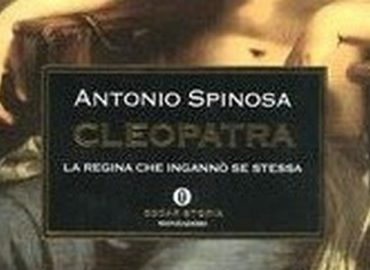 Cleopatra: la regina che ingannò se stessa – Antonio Spinosa
