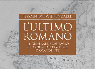 L'Ultimo Romano: il generale Bonifacio e la crisi dell'impero d'Occidente – Jeroen W.P. Wijnendaele